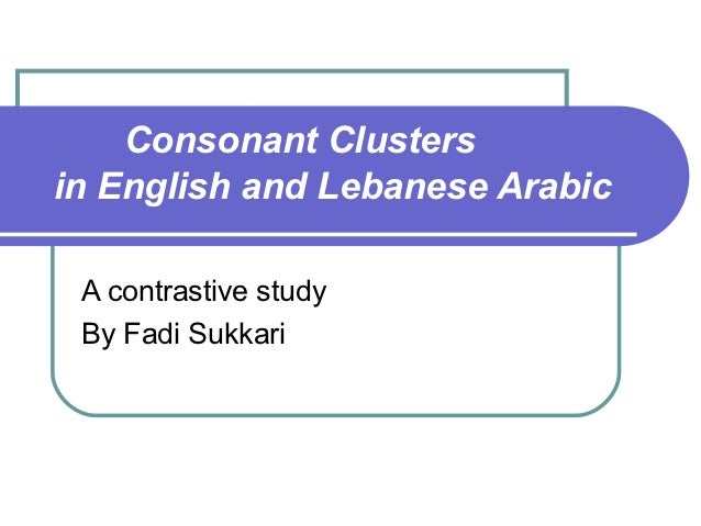 Consonant Clustersin English and Lebanese Arabic A contrastive study By Fadi Sukkari