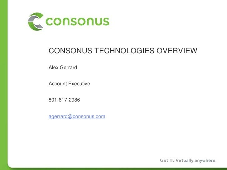 CONSONUS TECHNOLOGIES OVERVIEW<br />Alex Gerrard<br />Account Executive<br />801-617-2986<br />agerrard@consonus.com<br />