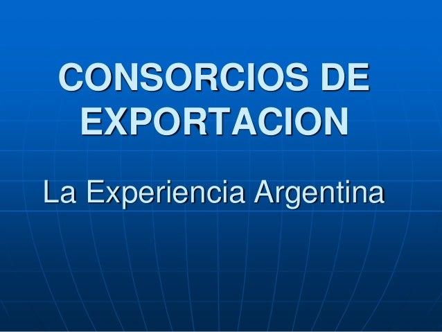 CONSORCIOS DE EXPORTACION La Experiencia Argentina