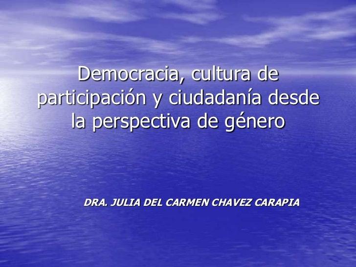 Democracia, cultura departicipación y ciudadanía desde    la perspectiva de género     DRA. JULIA DEL CARMEN CHAVEZ CARAPIA