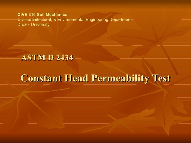 ASTM D 2434     Constant Head Permeability Test CIVE 310 Soil Mechanics Civil, architectural, & Environmental Engineering ...