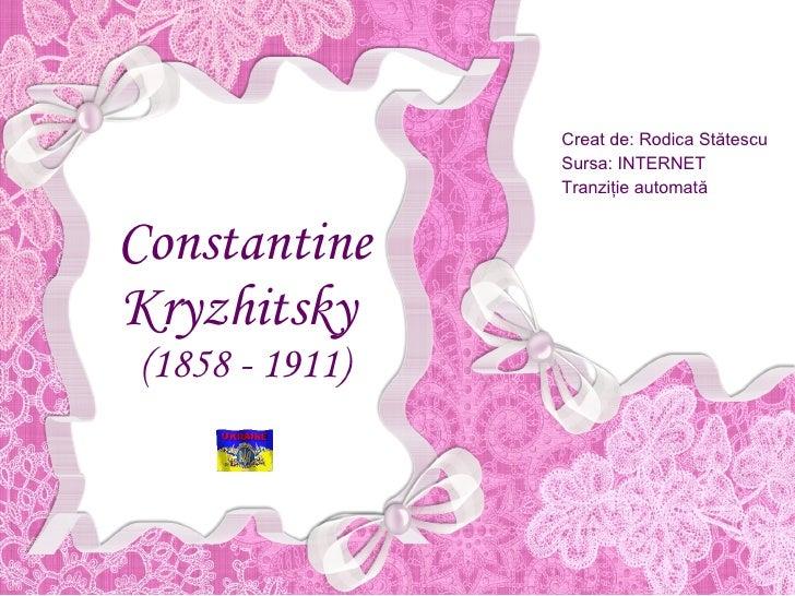 Constantine Kryzhitsky   (1858 - 1911) Creat de: Rodica St ătescu Sursa: INTERNET Tranziţie automată