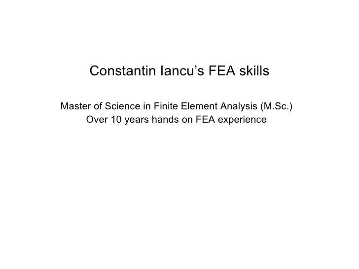 Constantin Iancu's FEA skills Master of Science in Finite Element Analysis (M.Sc.) Over 10 years hands on FEA experience