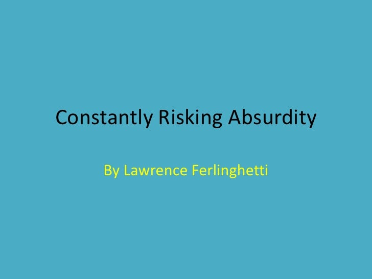 poem commentary: constantly risking absurdity by lawrence ferlinghetti essay Constantly risking absurdity and death whenever he performs above the heads of his audience the poet like an acrobat climbs on rime to a high wire of his own making and balancing on eyebeams above a sea of faces paces his way to the other side of the day log in or register to post comments.