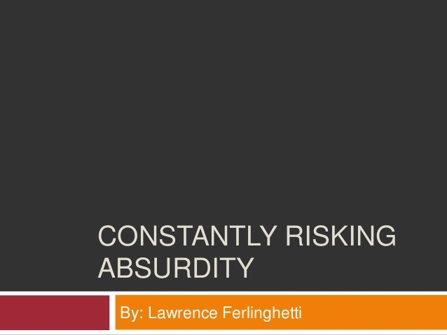 CONSTANTLY RISKINGABSURDITY By: Lawrence Ferlinghetti