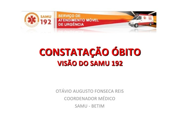 CONSTATAÇÃO ÓBITO VISÃO DO SAMU 192 OTÁVIO AUGUSTO FONSECA REIS COORDENADOR MÉDICO SAMU - BETIM