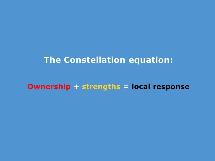 The Constellation <br />Our starting point<br /><br />Ownership + strengths = local response<br />