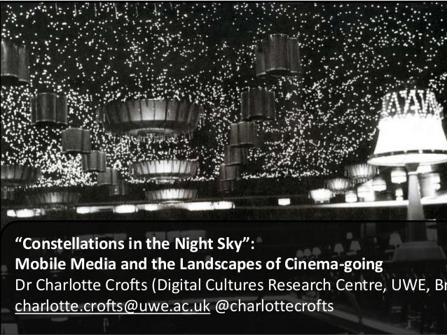 """""""Constellations in the Night Sky"""": Mobile Media and the Landscapes of Cinema-going Dr Charlotte Crofts (Digital Cultures R..."""