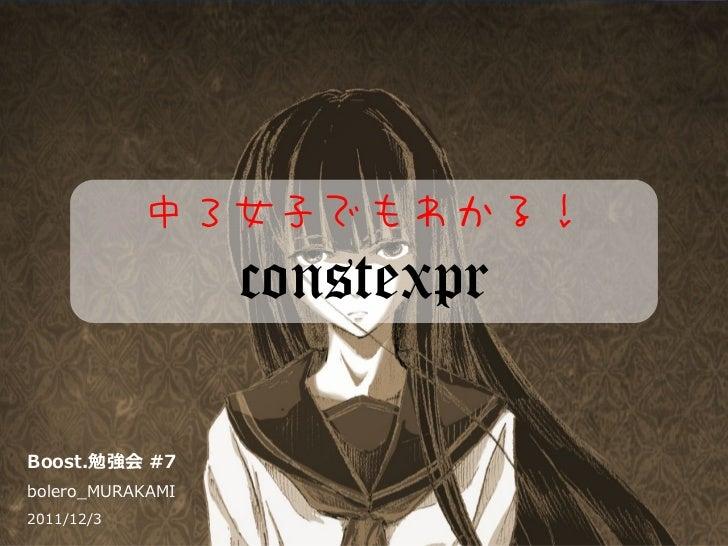 中3女子でもわかる!                  constexprBoost.勉強会 #7bolero_MURAKAMI2011/12/3