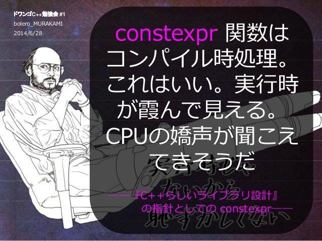 constexpr関数はコンパイル時処理。これはいい。実行時が霞んで見える。cpuの嬌声が聞こえてきそうだ