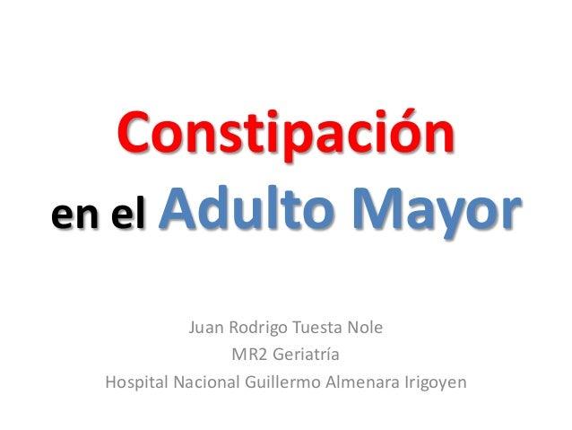 Constipación  en el Adulto Mayor  Juan Rodrigo Tuesta Nole  MR2 Geriatría  Hospital Nacional Guillermo Almenara Irigoyen
