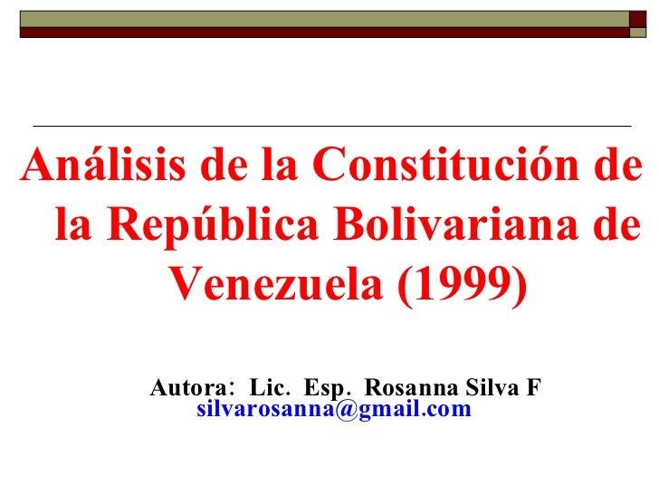 <ul><li>Análisis de la Constitución de la República Bolivariana de Venezuela (1999) </li></ul>Autora:  Lic.  Esp.  Rosanna...