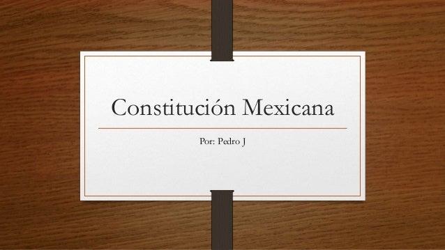 Constitución Mexicana Por: Pedro J