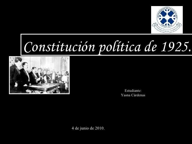 Constitución política de 1925. Estudiante: Yasna Cárdenas 4 de junio de 2010.