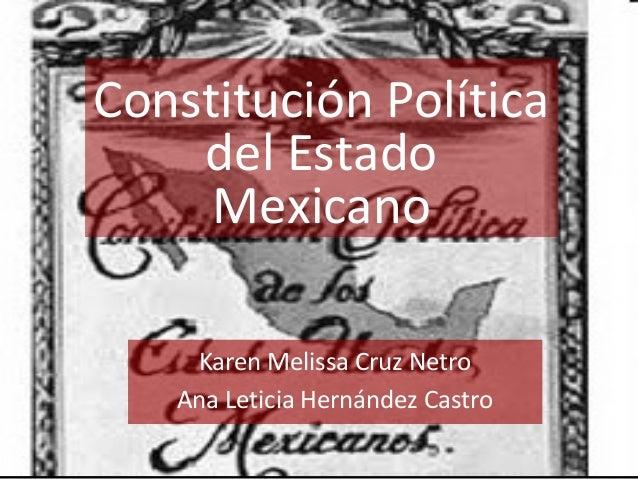 Constitución Política del Estado Mexicano Karen Melissa Cruz Netro Ana Leticia Hernández Castro