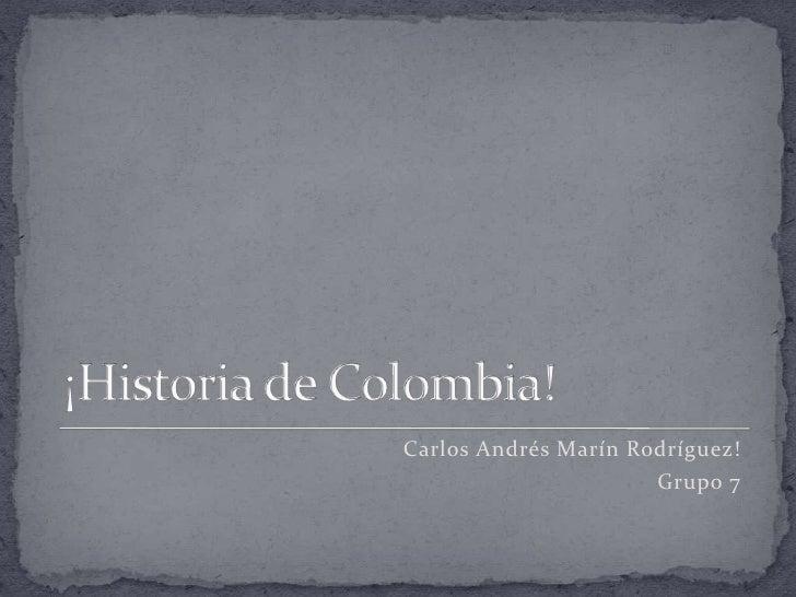 ¡Historia de Colombia!<br />Carlos Andrés Marín Rodríguez!<br />Grupo 7<br />