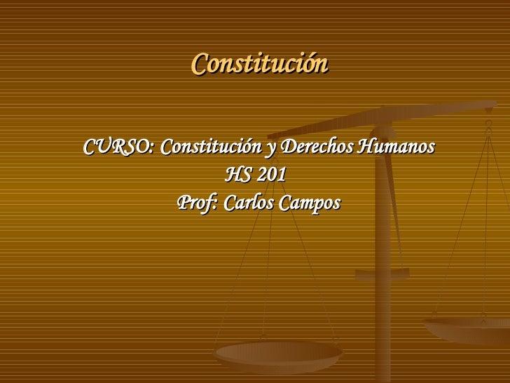 Constitución <ul><li>CURSO: Constitución y Derechos Humanos </li></ul><ul><li>HS 201  </li></ul><ul><li>Prof: Carlos Campo...