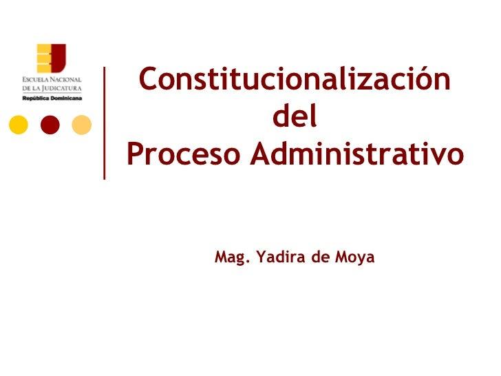 Constitucionalización          delProceso Administrativo     Mag. Yadira de Moya