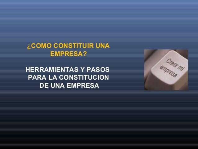 ¿COMO CONSTITUIR UNA EMPRESA? HERRAMIENTAS Y PASOS PARA LA CONSTITUCION DE UNA EMPRESA
