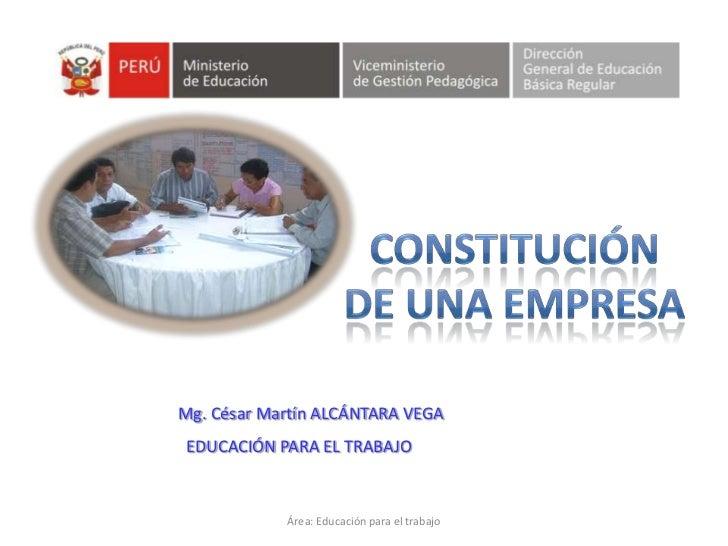 Área: Educación para el trabajo<br />CONSTITUCIÓN<br />DE UNA EMPRESA<br />Mg.César Martín ALCÁNTARA VEGA<br />  EDUCACIÓN...