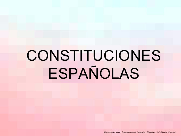 CONSTITUCIONES ESPAÑOLAS Mercedes Moraleda - Departamento de Geografía e Historia - I.E.S. Alhadra (Almería)