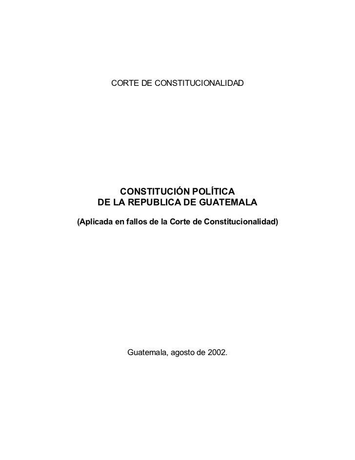CORTE DE CONSTITUCIONALIDAD         CONSTITUCIÓN POLÍTICA     DE LA REPUBLICA DE GUATEMALA(Aplicada en fallos de la Corte ...