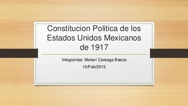 Constitucion Politica de los Estados Unidos Mexicanos de 1917 Integrantes: Melani Careaga Baeza 10/Feb/2015