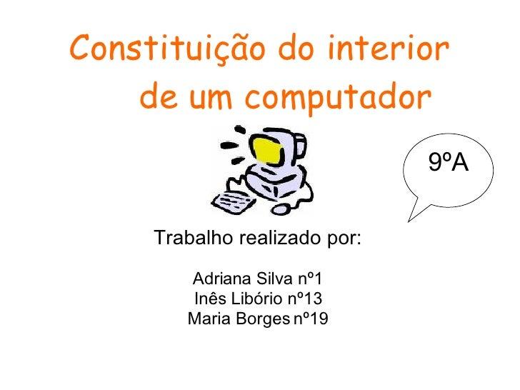 Constituição do interior  de um computador Trabalho realizado por: Adriana Silva nº1 Inês Libório nº13 Maria Borges nº19 9ºA