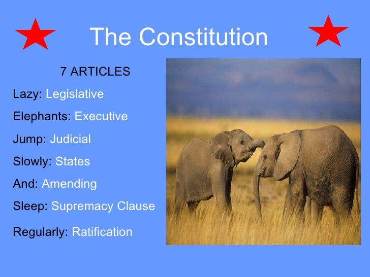 The Constitution   7 ARTICLES  Lazy:  Legislative   Elephants:  Executive Jump:  Judicial  Slowly:  States   And:  Amendin...
