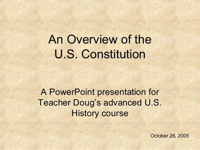 An Overview of the U.S. Constitution A PowerPoint presentation for Teacher Doug's advanced U.S. History course October 26,...