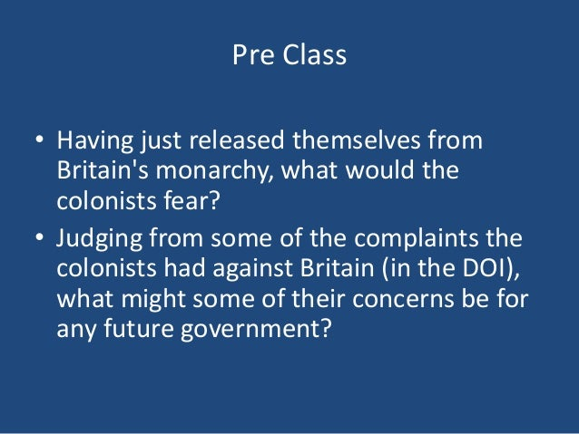 Pre Class • Having just released themselves from Britain's monarchy, what would the colonists fear? • Judging from some of...