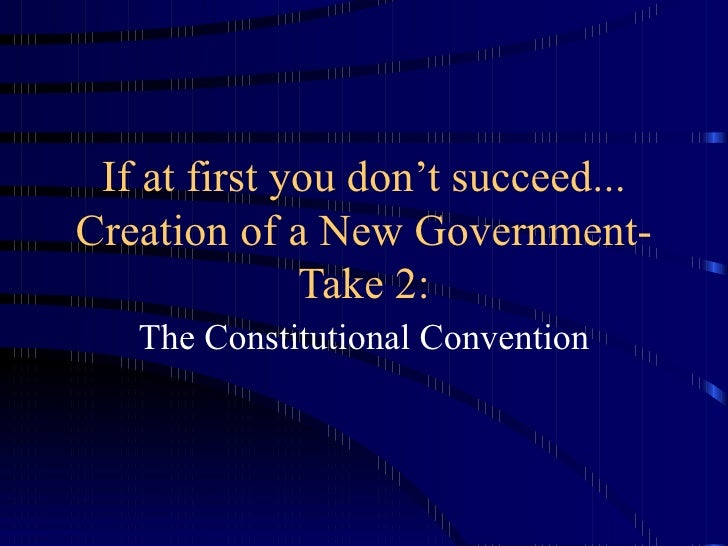 If at first you don't succeed... Creation of a New Government-Take 2: The Constitutional Convention