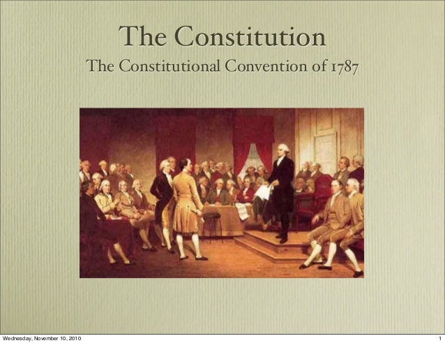 The Constitution The Constitutional Convention of 1787 1Wednesday, November 10, 2010