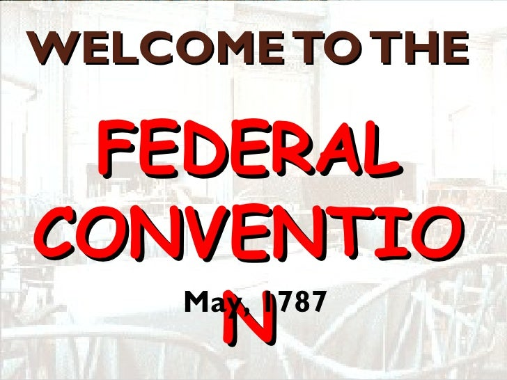 WELCOME TO THE  FEDERAL CONVENTION May, 1787