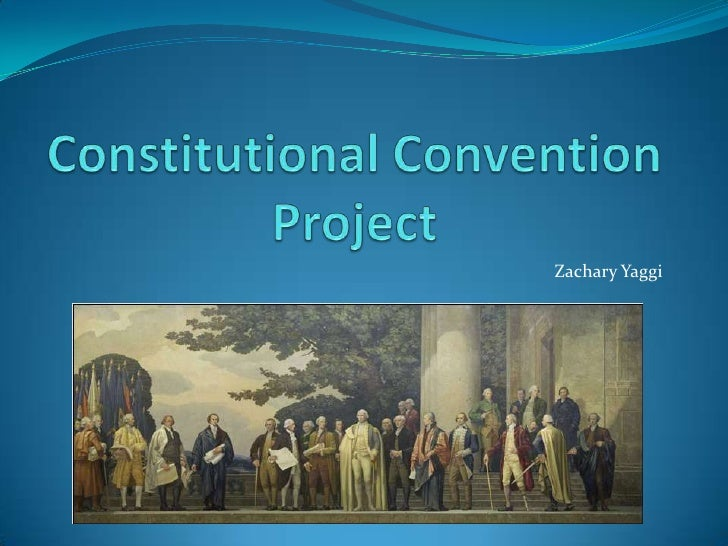 Constitutional ConventionProject<br />Zachary Yaggi<br />