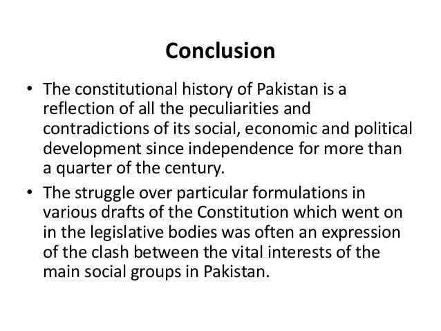 constitutional history of pakistan After independence of pakistan, pakistan has been governed the govt of india act 1935 constitutional history of pakistan is very unfortunate however, first constitutional assembly has been introduced constitution of 1956 after long debates constitution of 1956 was enforced 23 march 1956.