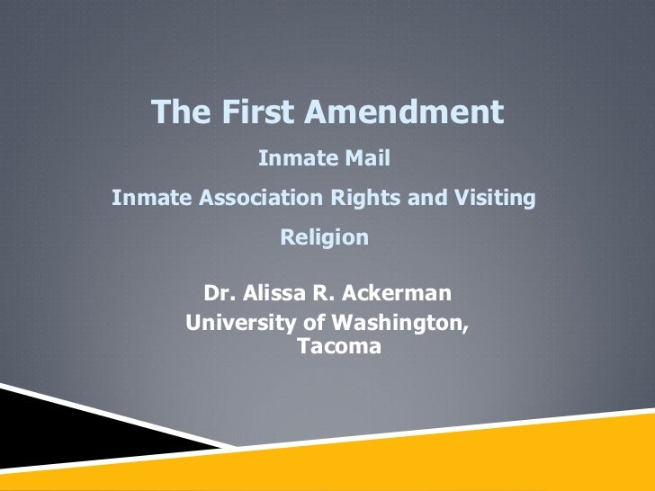 Dr. Alissa R. Ackerman University of Washington, Tacoma The First Amendment Inmate Mail  Inmate Association Rights and Vis...