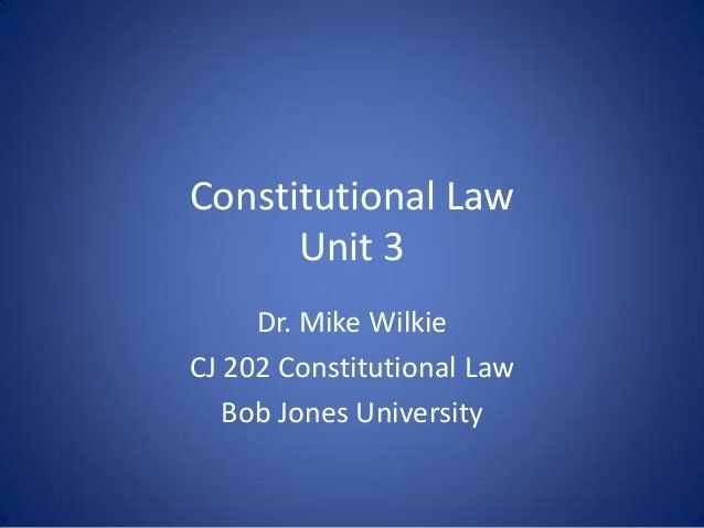 Constitutional Law      Unit 3     Dr. Mike WilkieCJ 202 Constitutional Law   Bob Jones University