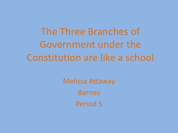 The Three Branches of Government under the Constitution are like a school<br />Melissa Attaway<br />Barnes<br />Period 5<b...