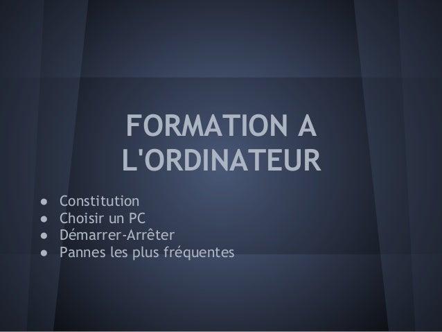 FORMATION ALORDINATEUR● Constitution● Choisir un PC● Démarrer-Arrêter● Pannes les plus fréquentes