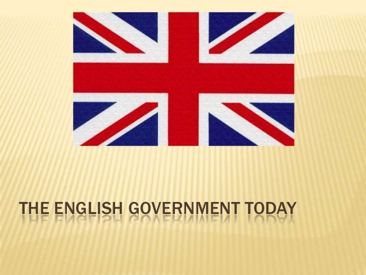 THE ENGLISH GOVERNMENT TODAY