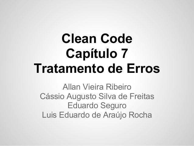 Clean Code     Capítulo 7Tratamento de Erros      Allan Vieira RibeiroCássio Augusto Silva de Freitas       Eduardo Seguro...