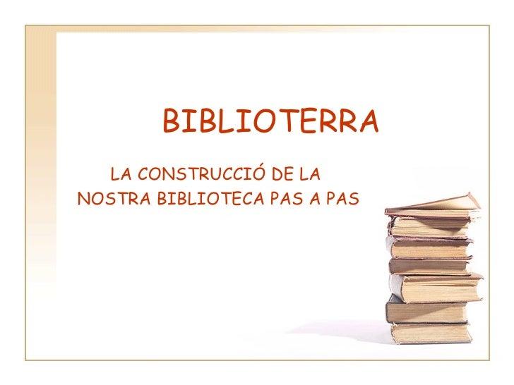 BIBLIOTERRA LA CONSTRUCCIÓ DE LA  NOSTRA BIBLIOTECA PAS A PAS