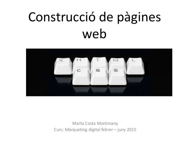 Construcció de pàgines web Marta Costa Montmany Curs: Màrqueting digital febrer – juny 2015