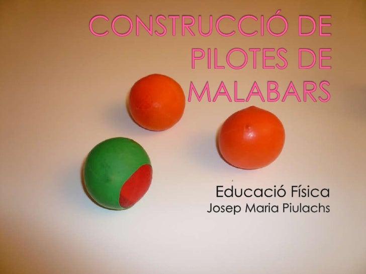 CONSTRUCCIÓ DE PILOTES DE MALABARS<br />Educació Física<br />Josep Maria Piulachs<br />