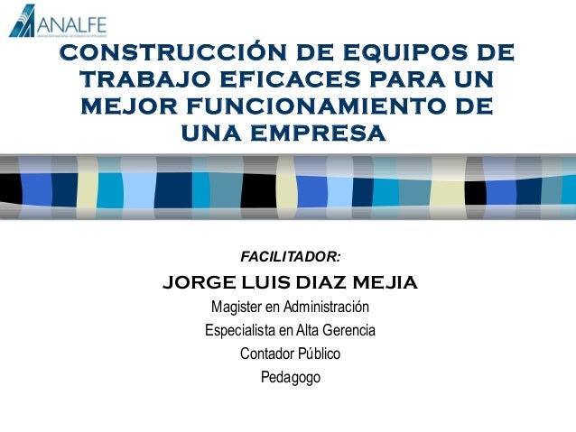 CONSTRUCCIÓN DE EQUIPOS DE TRABAJO EFICACES PARA UN MEJOR FUNCIONAMIENTO DE      UNA EMPRESA             FACILITADOR:     ...