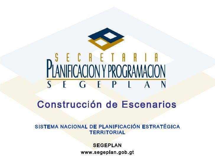 Construcción de Escenarios   SISTEMA NACIONAL DE PLANIFICACIÓN ESTRATÉGICA TERRITORIAL SEGEPLAN www.segeplan.gob.gt