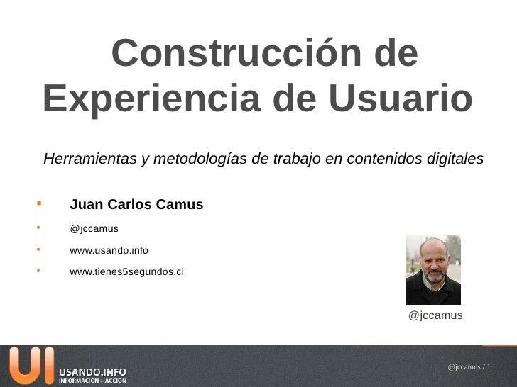 Construcción de    Experiencia de Usuario    Herramientas y metodologías de trabajo en contenidos digitales       Juan Ca...