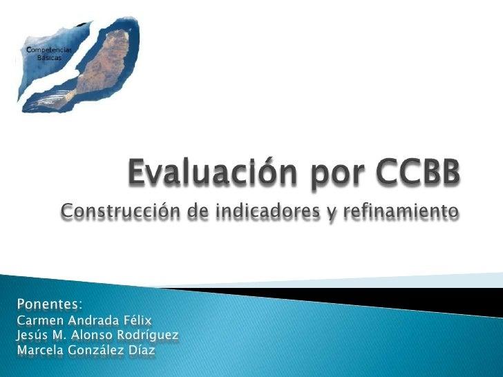 Evaluación por CCBB<br />Construcción de indicadores y refinamiento<br />Ponentes:<br />Carmen Andrada Félix<br />Jesús M....