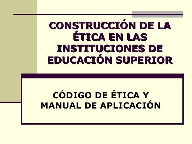 CONSTRUCCIÓN DE LACONSTRUCCIÓN DE LA ÉTICA EN LASÉTICA EN LAS INSTITUCIONES DEINSTITUCIONES DE EDUCACIÓN SUPERIOREDUCACIÓN...
